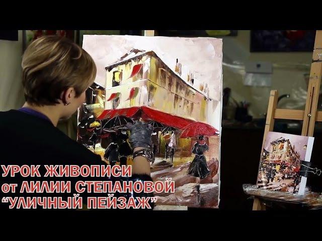 Мастер Класс по Живописи от ЛИЛИИ СТЕПАНОВОЙ. Рисуем Уличный Пейзаж Маслом.