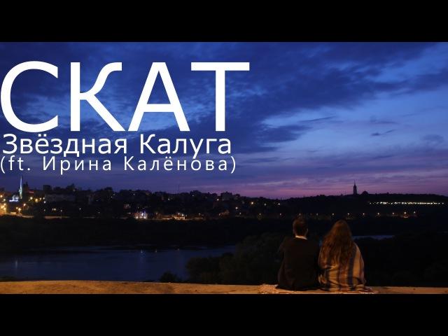 СКАТ - Звездная Калуга (ft.Ирина Калёнова)