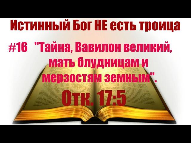 16 Тайна, Вавилон великий, мать блудницам и мерзостям земным. Истинный Бог НЕ есть троица!