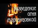 Разведение огня МАРГАНЦОВКОЙ.