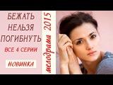 Бежать нельзя погибнуть фильм все серии мелодрамы 2015 новинки melodrama bejat nelzya pogibnut