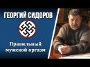 Правильный мужской оргазм | Георгий Сидоров
