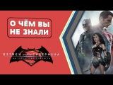 Бэтмен против Супермена - факты [О чём Вы не знали] (Иван Толмачев)
