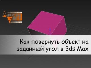 Как повернуть объект на заданный угол в 3ds Max