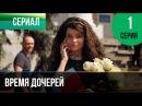 Время дочерей 1 серия Мелодрама Фильмы и сериалы Русские мелодрамы