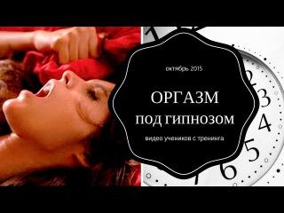ОРГАЗМ под гипнозом - видео учеников с тренинга