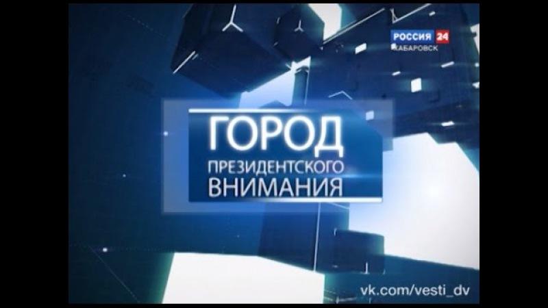Город президентского внимания. Комсомольск-на-Амуре
