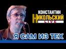 Константин Никольский - Я сам из тех (Live)