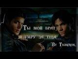 Ты мой брат, я умру за тебя Dean &amp Sam Supernatural