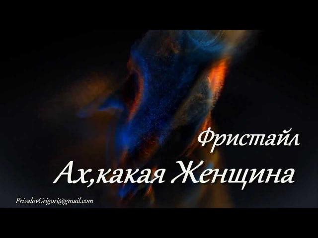 Фристайл АХ, КАКАЯ ЖЕНЩИНА HD 1080 Автор Privalov Gricha Вокал -Сергей Дубровин