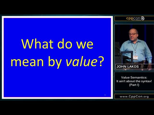"""CppCon 2015: John Lakos """"Value Semantics: It ain't about the syntax!, Part I"""