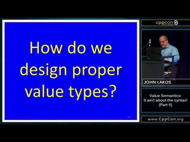 "CppCon 2015: John Lakos ""Value Semantics: It ain't about the syntax!, Part II"