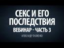 Секс и его последствия Вебинар Часть 3 Александр Палиенко