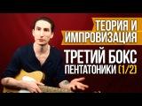Третий Бокс Пентатоники (1/2) - Теория и импровизация на гитаре - Уроки игры на гитаре Первый Лад