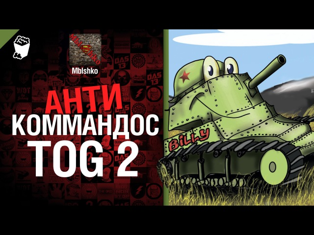 Антикоммандос №10: TOG 2 - от Mblshko [World of Tanks]