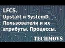 6. LFCS. Upstart и SystemD. Создание пользователей, изменение их атрибутов. Управление процессами.