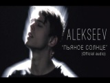 ALEKSEEV Пьяное Солнце (official audio)