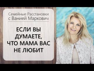 Если вы думаете, что мама вас не любит. Расстановки с Ванией Маркович