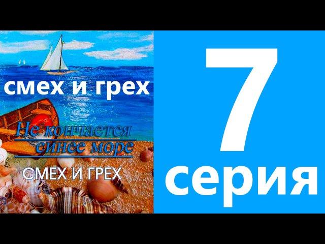Смех и грех / Не кончается синее море 7 серия (сериал, драма)