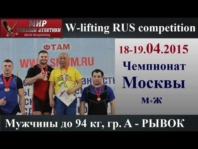 18-19.04.2015 (Мen-94.group-А.Snatch) Moscow Championship