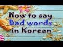 Học Tiếng Hàn Quốc ll Cách nói một số từ BAD trong tiếng Hàn ll How to say bad words in Korean