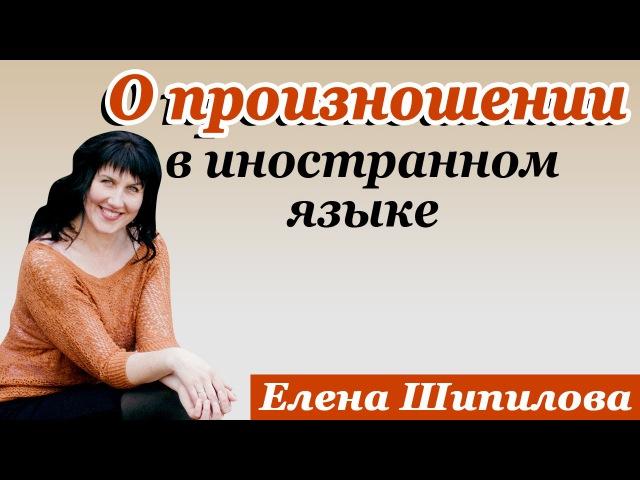 О произношении в иностранном языке. Елена Шипилова.