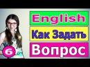 6. Английский: КАК ЗАДАТЬ ВОПРОС ( Ирина ШИ )