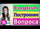 5. Английский: ПОСТРОЕНИЕ ВОПРОСА ( Ирина ШИ )