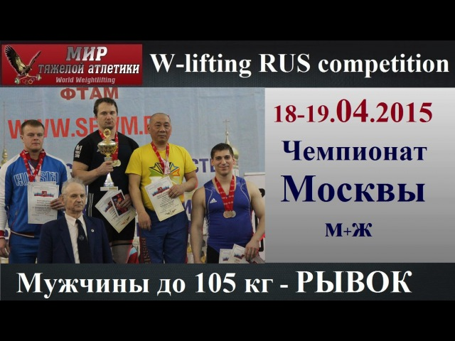 18-19.04.2015 (Мen-105.Snatch) Moscow Championship