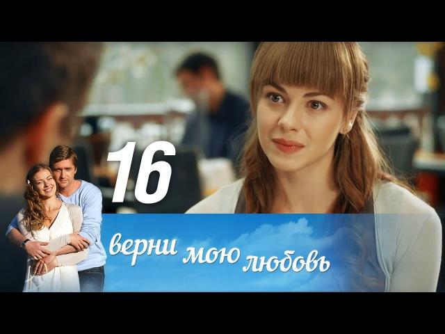 Верни мою любовь. Серия 16 (2014) @ Русские сериалы