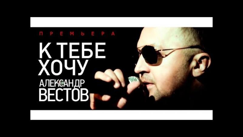 ПРЕМЬЕРА Александр ВЕСТОВ - К тебе хочу 2015