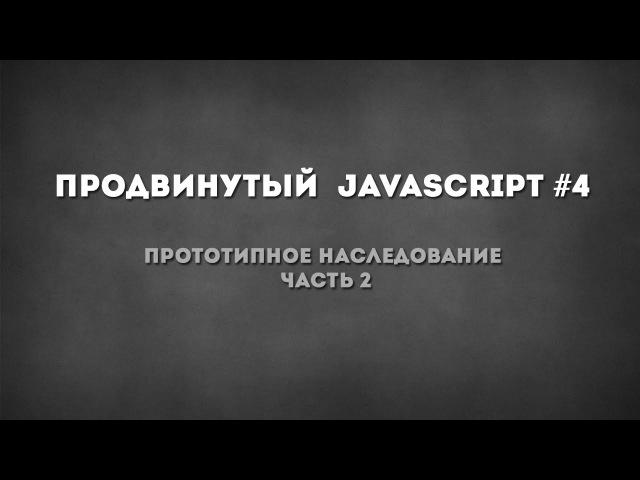 Продвинутый javascript 4 - Прототипное наследование ч.2
