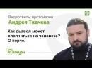 О порче. о. Андрей Ткачев. Как дьявол может ополчится на человека