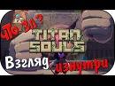 Что за Titan Souls - Взгляд Изнутри