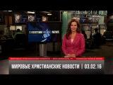 Мировые христианские новости | #342 от 03.02.16