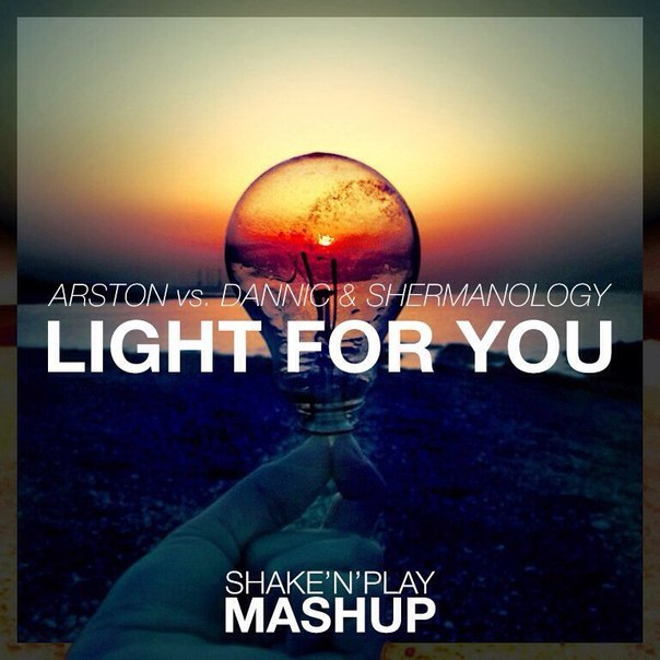 Arston vs. Dannic & Shermanology – Light For You (Shake'N'Play Mashup)
