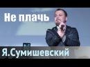 Я Сумишевский Не плачь
