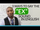 3 ways to pronounce the EX sound in English