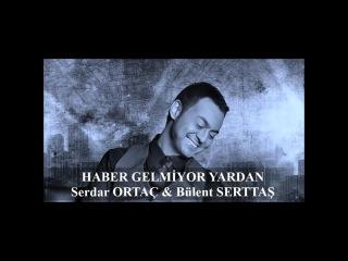 Bülent Serttaş Feat. Serdar Ortaç - Haber Gelmiyor Yardan