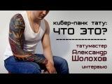 Интервью с тату мастером: Александр Шолохов (Спб), стиль кибер-панк/биомеханика/органика Спб