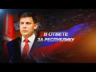 В ответе за Республику. Александр Захарченко. 31.10.2015