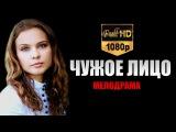 Чужое лицо (2015) Мелодрама фильм | HD1080
