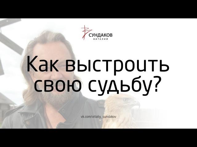Виталий Сундаков - Как выстроить свою судьбу?