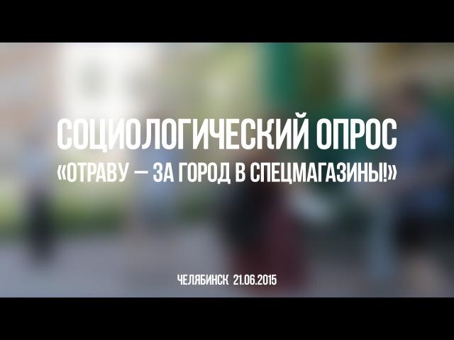 Всероссийский опрос Отраву за город в спецмагазины Челябинск 21 июня 2015 г