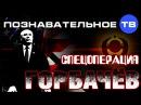 Спецоперация Горбачёв Познавательное ТВ Евгений Фёдоров