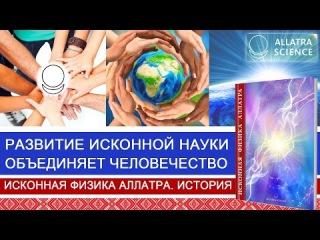 Развитие исконной науки объединяет человечество. История ИСКОННОЙ ФИЗИКИ АЛЛАТ...