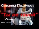 Как играть Юлианна Караулова Ты не такой. cover Разбор песни на гитаре(аккорды)