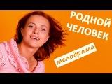 Родной человек фильм HD Русские мелодрамы кино russkoe kino melodrama rodnoy chelovek