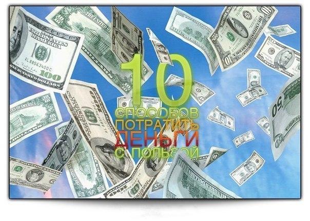 10 способов потратить деньги с пользойДеньги нужно уметь тратить так