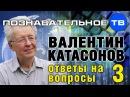 Ответы на вопросы 3 (Познавательное ТВ, Валентин Катасонов)